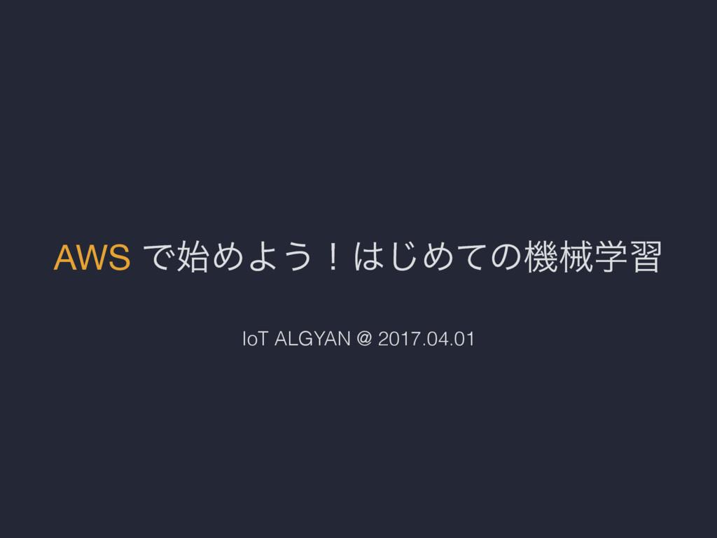 AWS ͰΊΑ͏ʂ͡Ίͯͷػցֶश IoT ALGYAN @ 2017.04.01