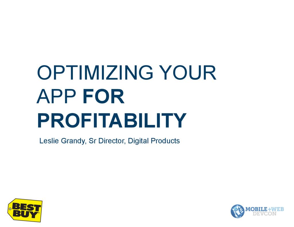 OPTIMIZING YOUR APP FOR PROFITABILITY Leslie Gr...