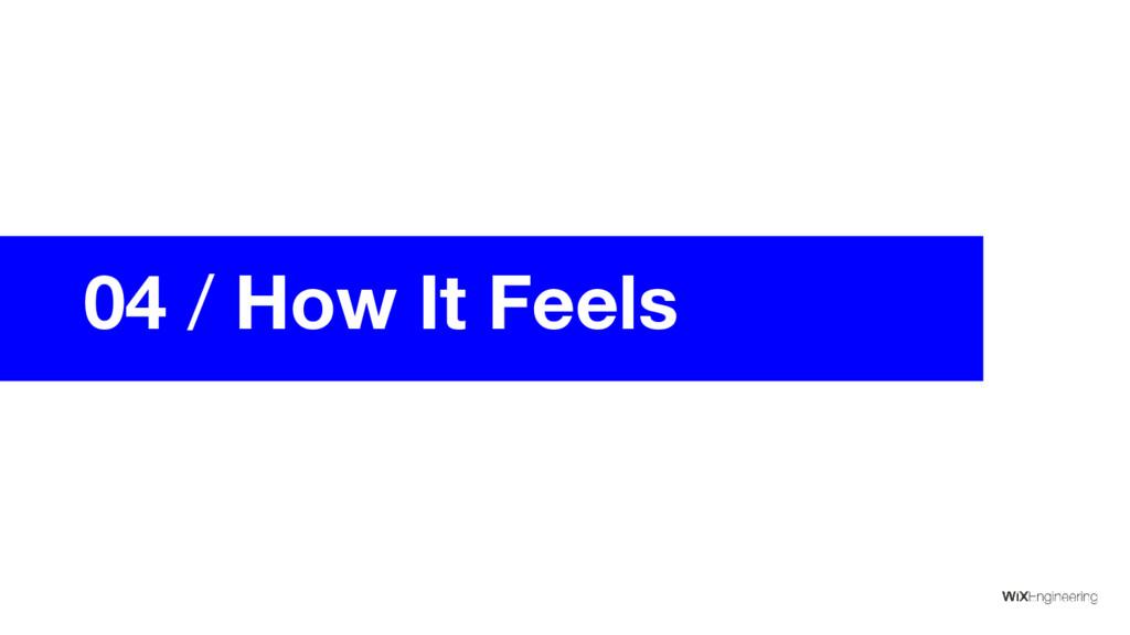 04 / How It Feels