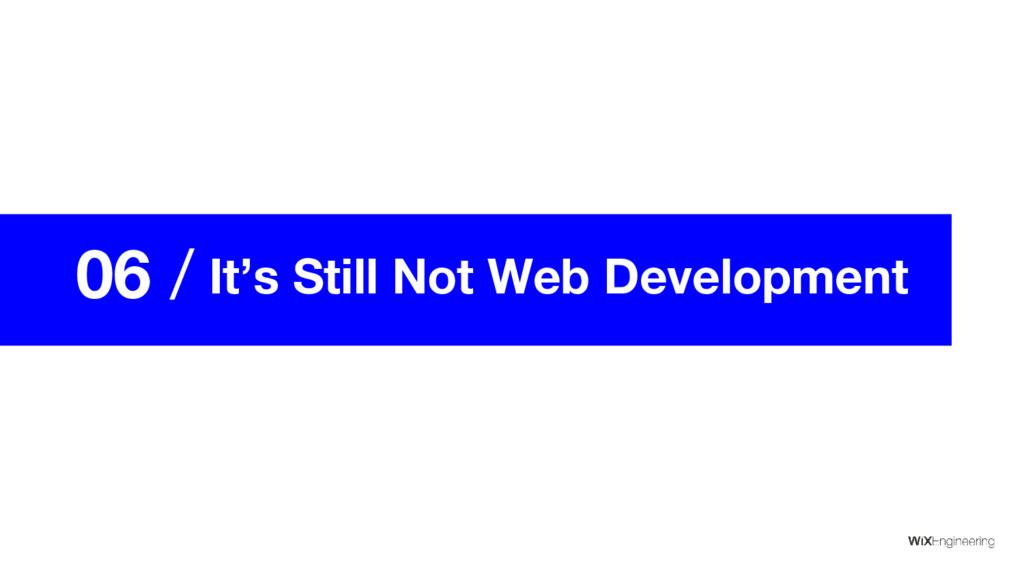 06 / It's Still Not Web Development