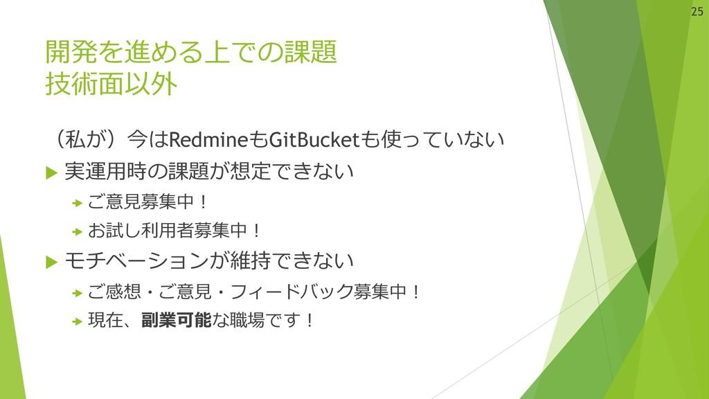 開発を進める上での課題 技術⾯以外 (私が)今はRedmineもGitBucketも使っていな...