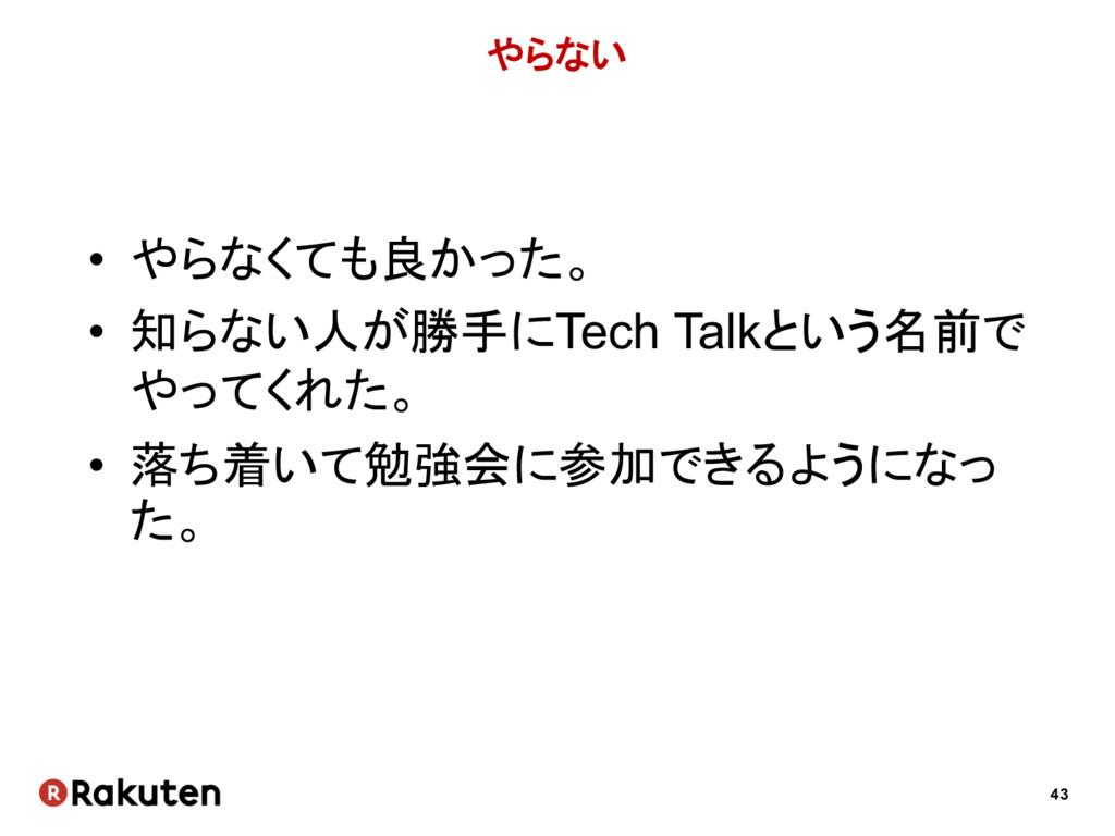 43 やらない • やらなくても良かった。 • 知らない人が勝手にTech Talkという名前...