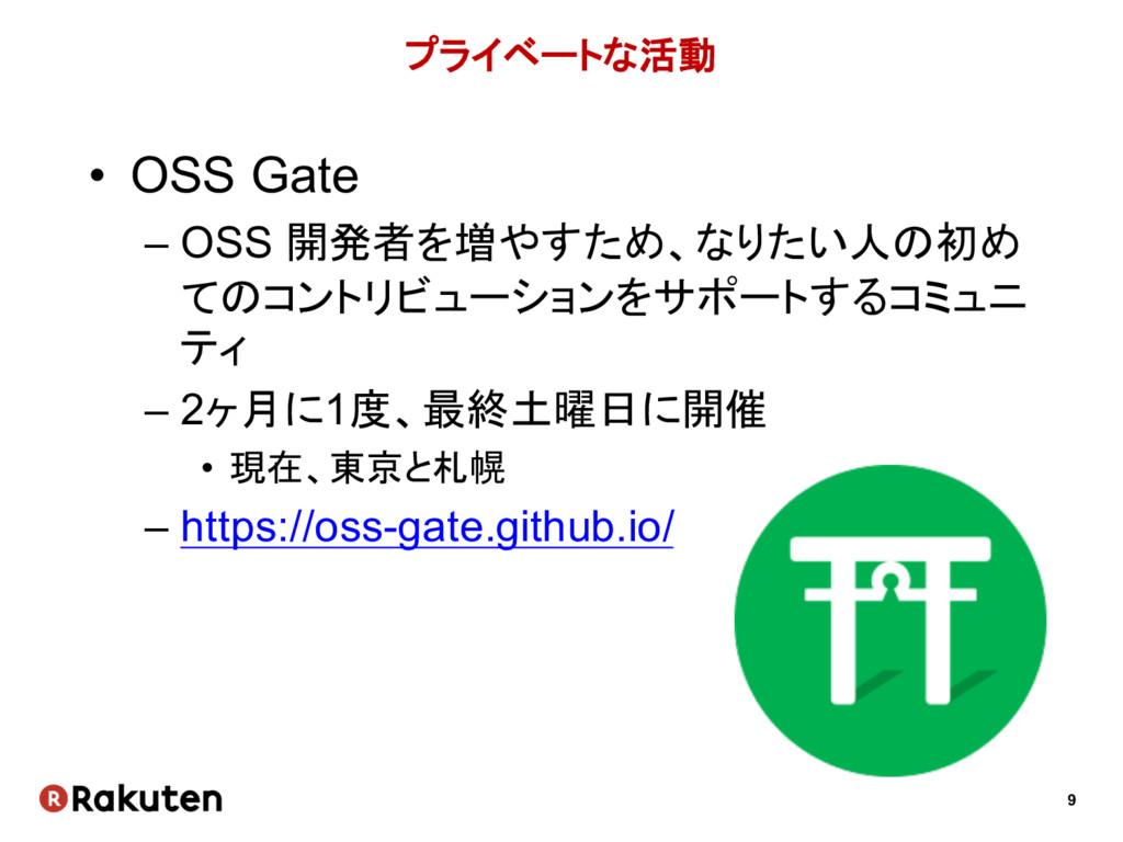 9 プライベートな活動 • OSS Gate – OSS 開発者を増やすため、なりたい人の初め...