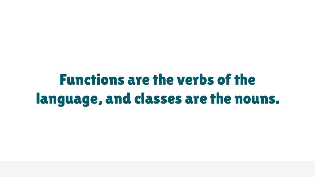 Functions are the verbs of the language, and cl...