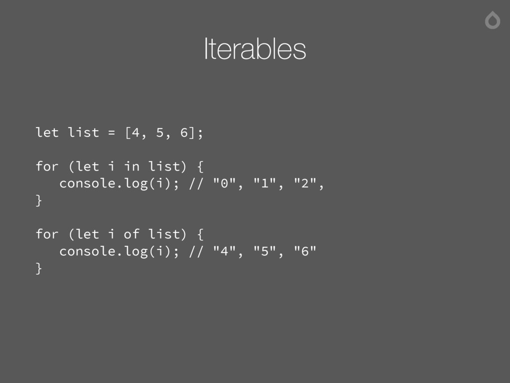 Iterables let list = [4, 5, 6]; for (let i in l...