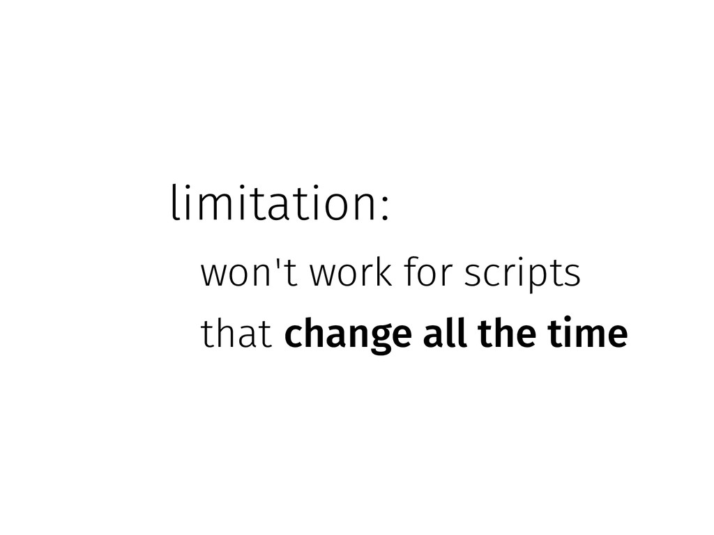 limitation: won't work for scripts that change ...