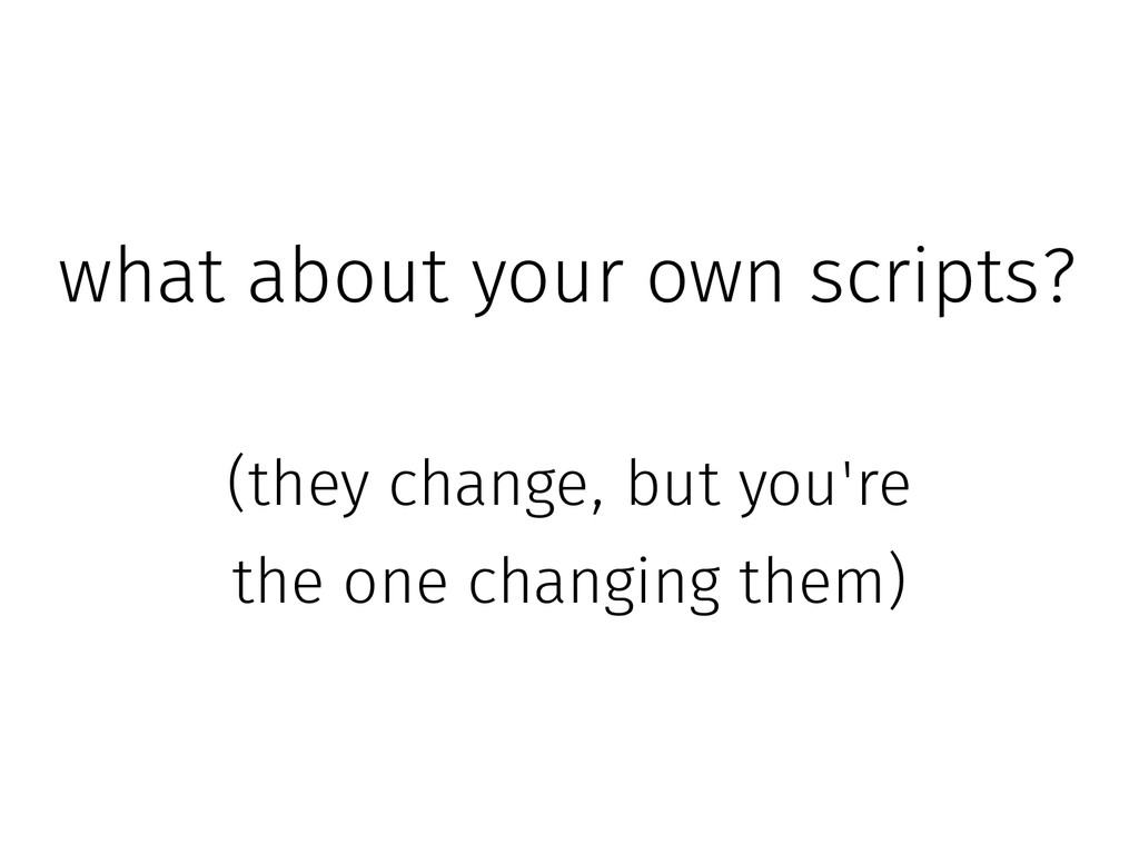 what about your own scripts? (they change, but ...
