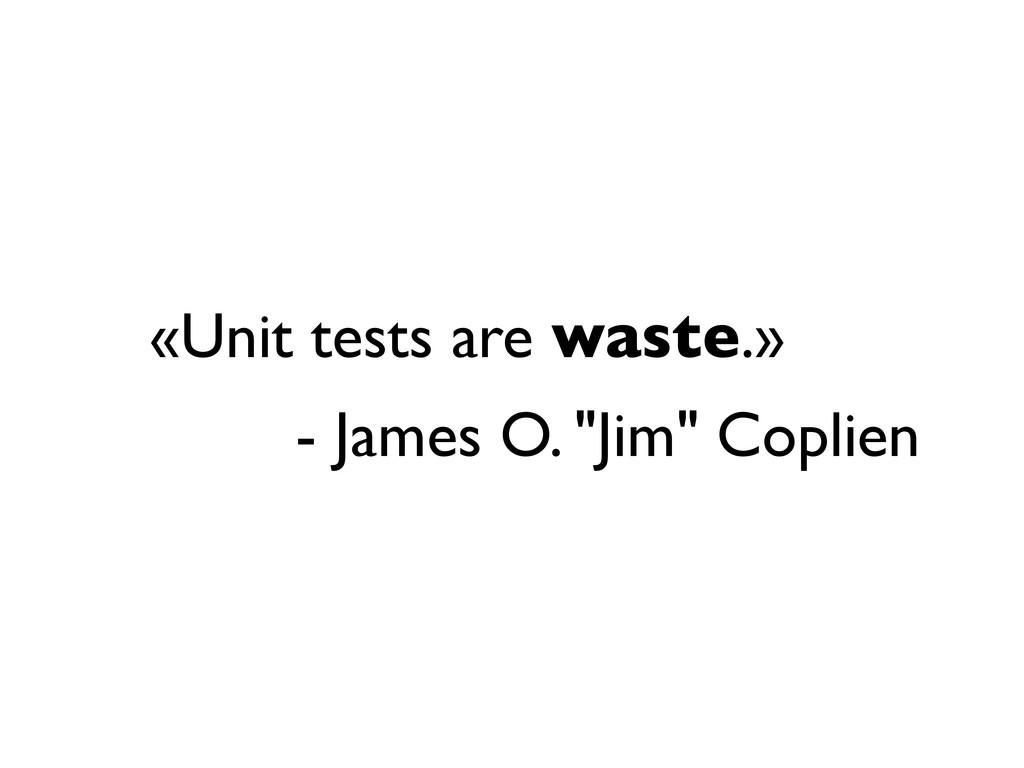 "«Unit tests are waste.» - James O. ""Jim"" Coplien"