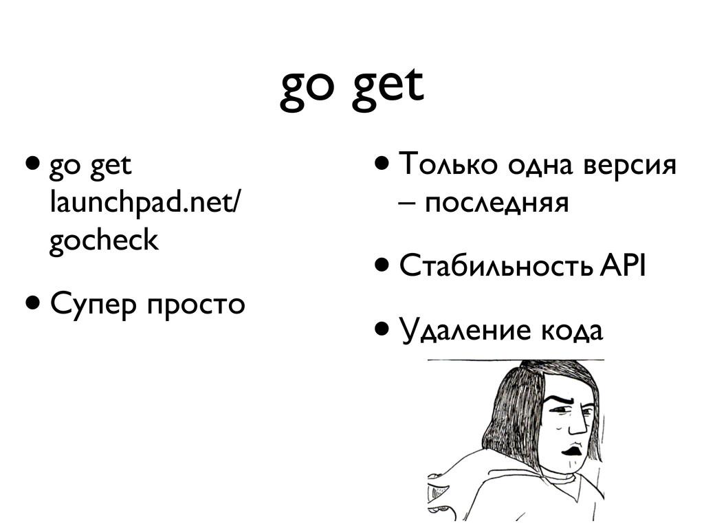 go get •Только одна версия – последняя •Стабиль...