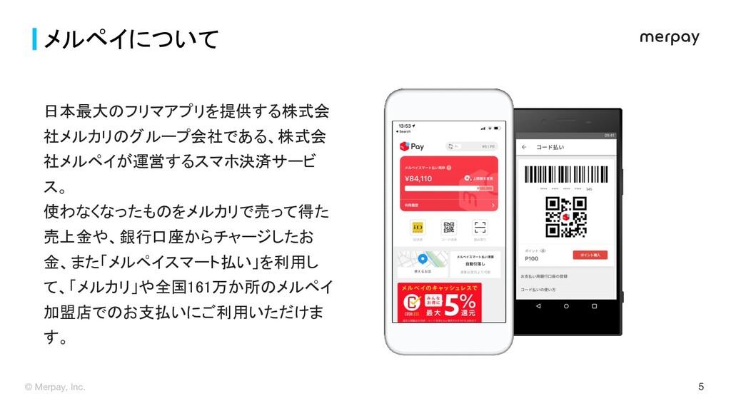© Merpay, Inc. 5 メルペイについて 日本最大のフリマアプリを提供する株式会 ...
