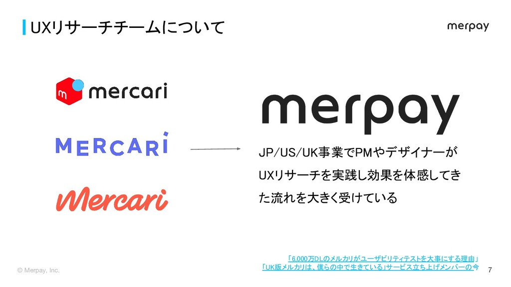 © Merpay, Inc. 7 UXリサーチチームについて JP/US/UK事業でPMやデ...
