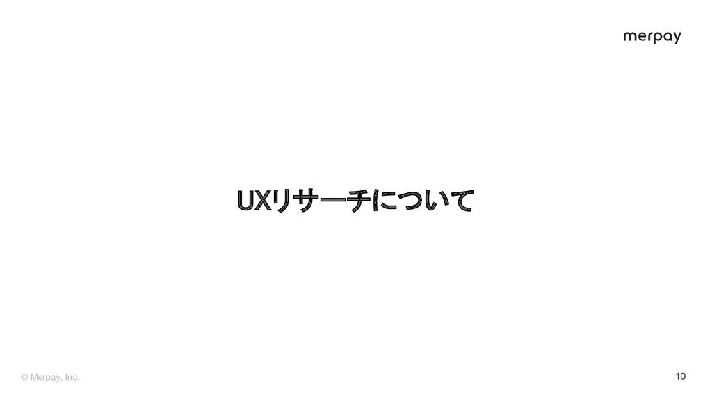 © Merpay, Inc. 10 UXリサーチについて