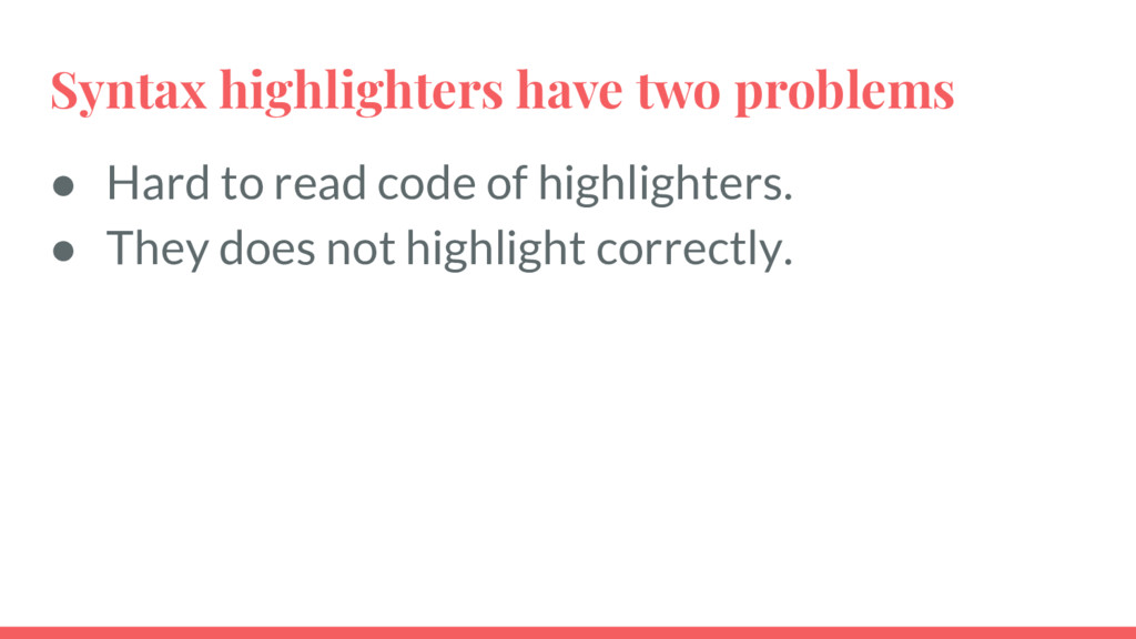 Syntax highlighters have two problems ● Hard to...