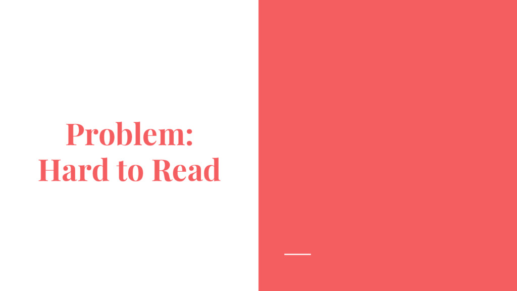 Problem: Hard to Read