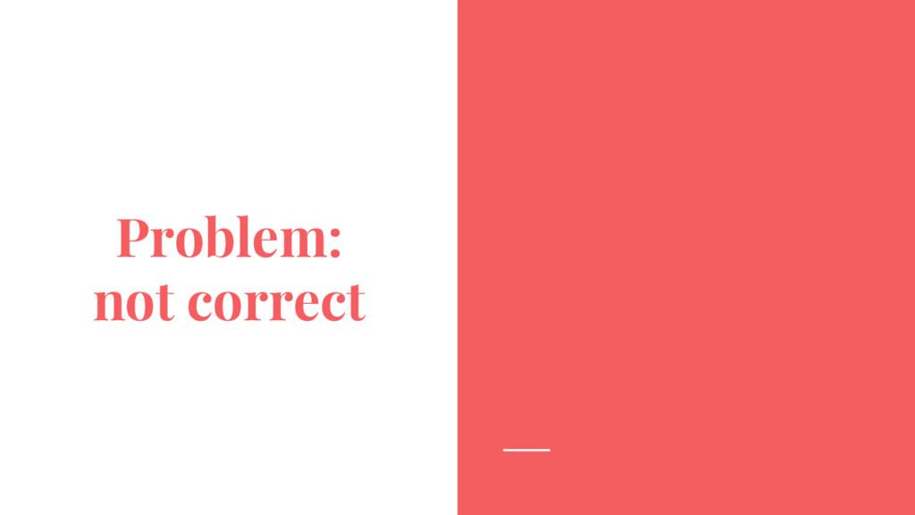 Problem: not correct