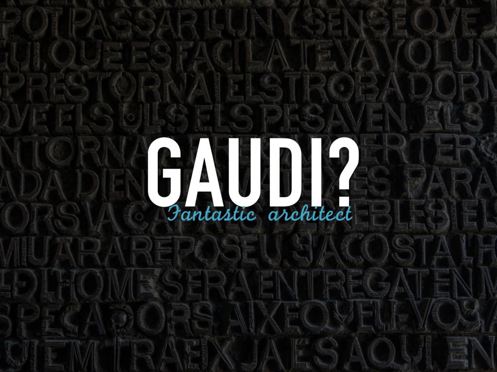 GAUDI? Fantastic architect