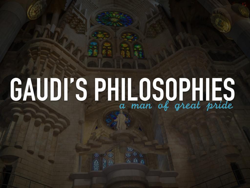 GAUDI'S PHILOSOPHIES a man of great pride
