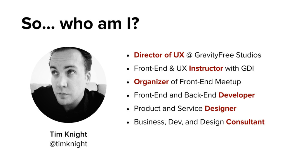 So… who am I? • Director of UX @ GravityFree St...
