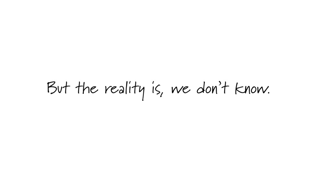But the reality is, we don't know.