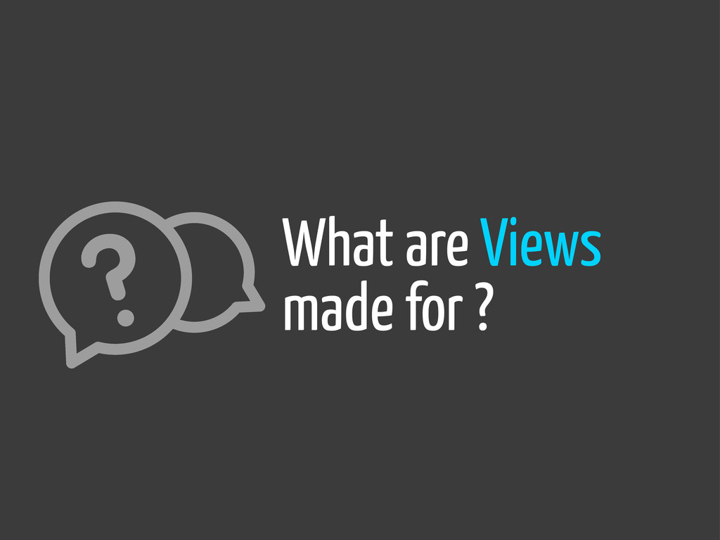 What are Views made for ?