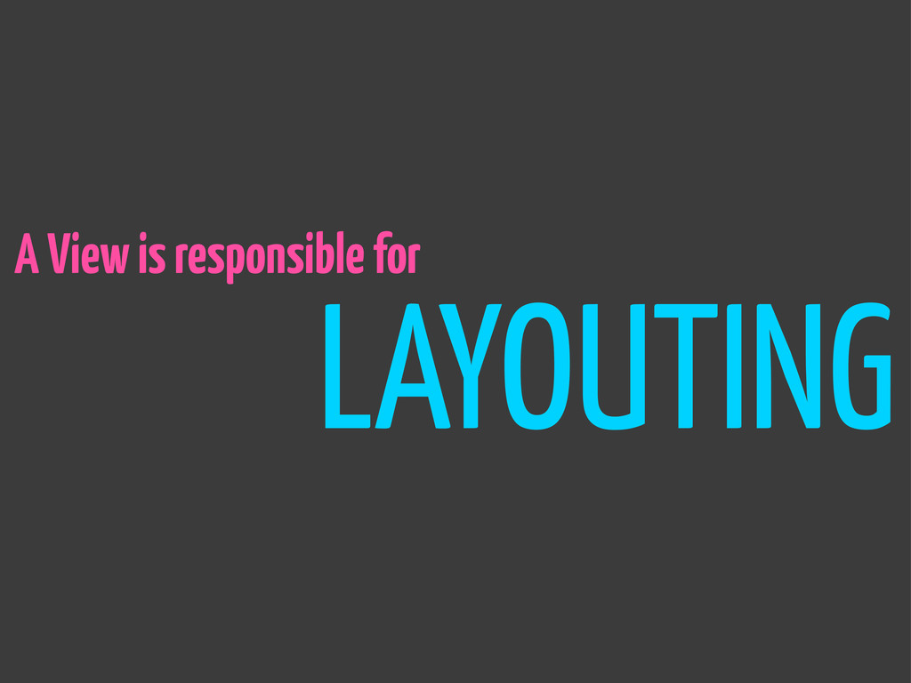 LAYOUTING A View is responsible for