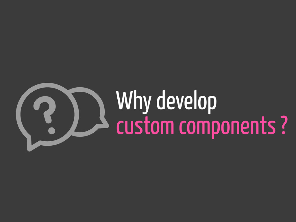 Why develop custom components ?