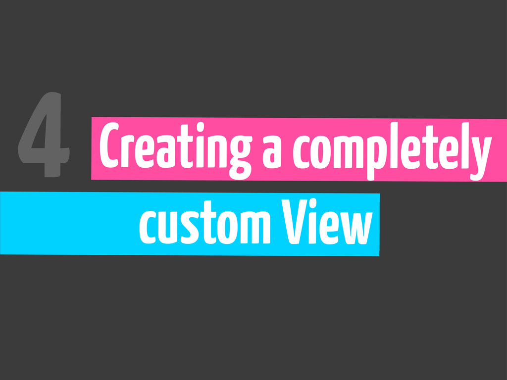 Creating a completely custom View 4