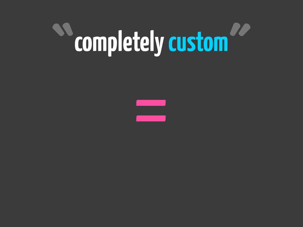 completely custom = ˝ ˝