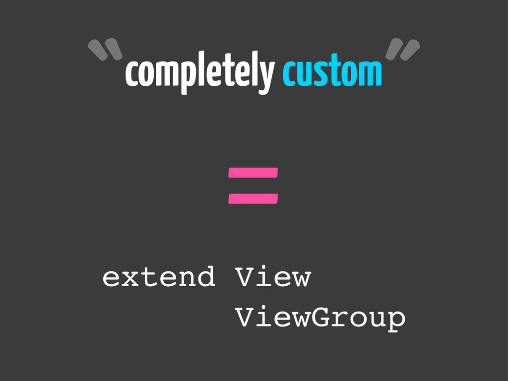 completely custom = ˝ ˝ extend View ViewGroup