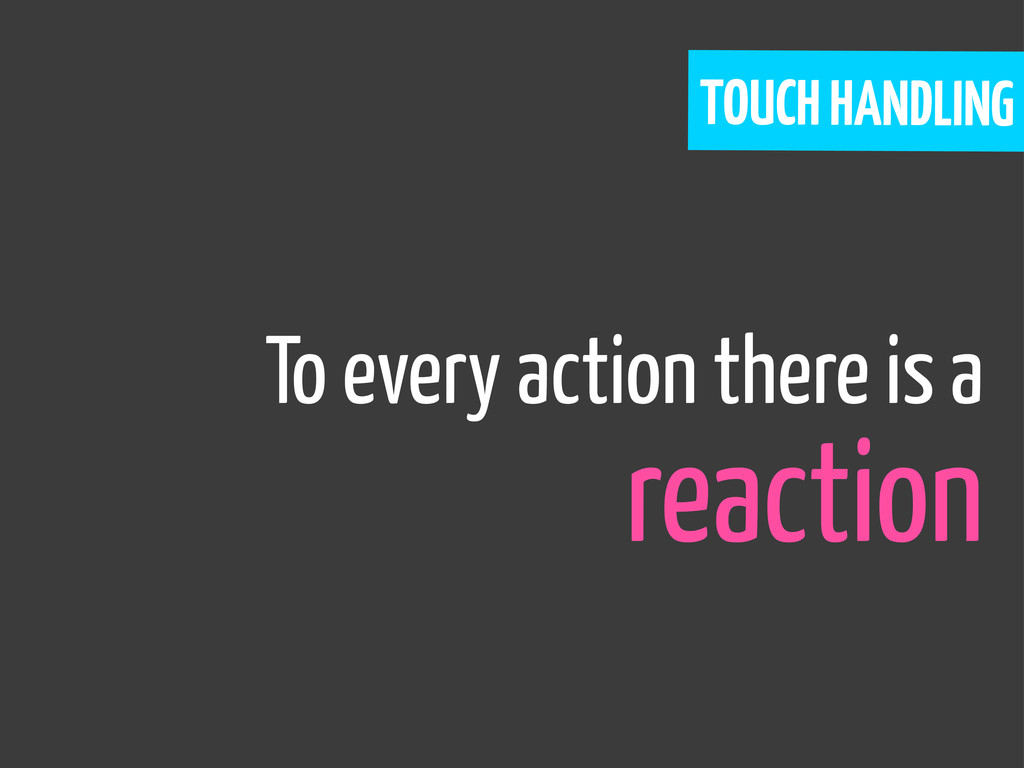 To every action there is a reaction TOUCH HANDL...