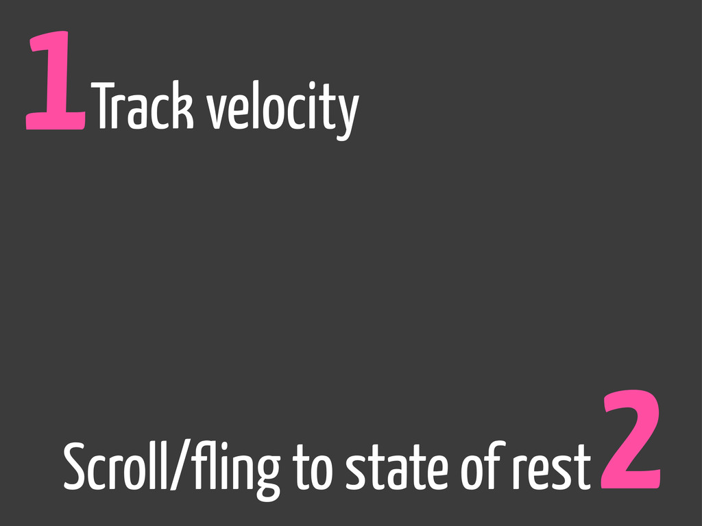 1Track velocity 2 Scroll/fling to state of rest