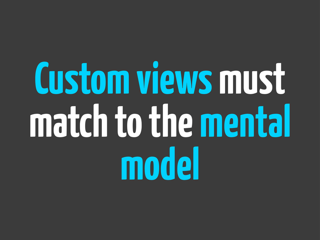 Custom views must match to the mental model