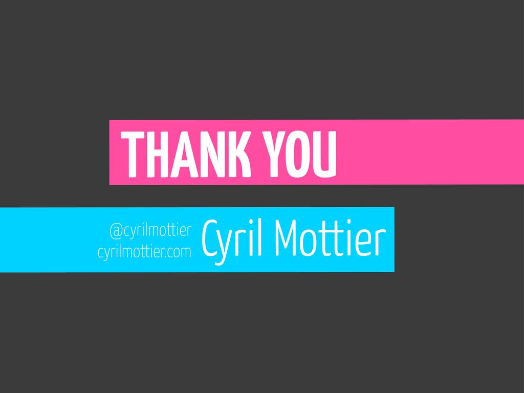 THANK YOU @cyrilmottier cyrilmottier.com Cyril ...