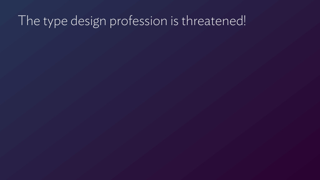 The type design profession is threatened!