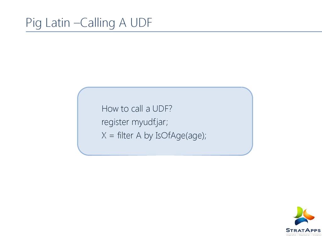 Pig Latin –Calling A UDF How to call a UDF? reg...