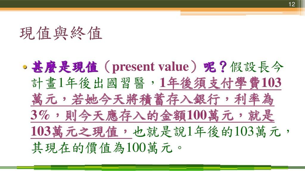 12 現值與終值 • 甚麼是現值(present value)呢?假設長今 計畫1年後出國習醫...