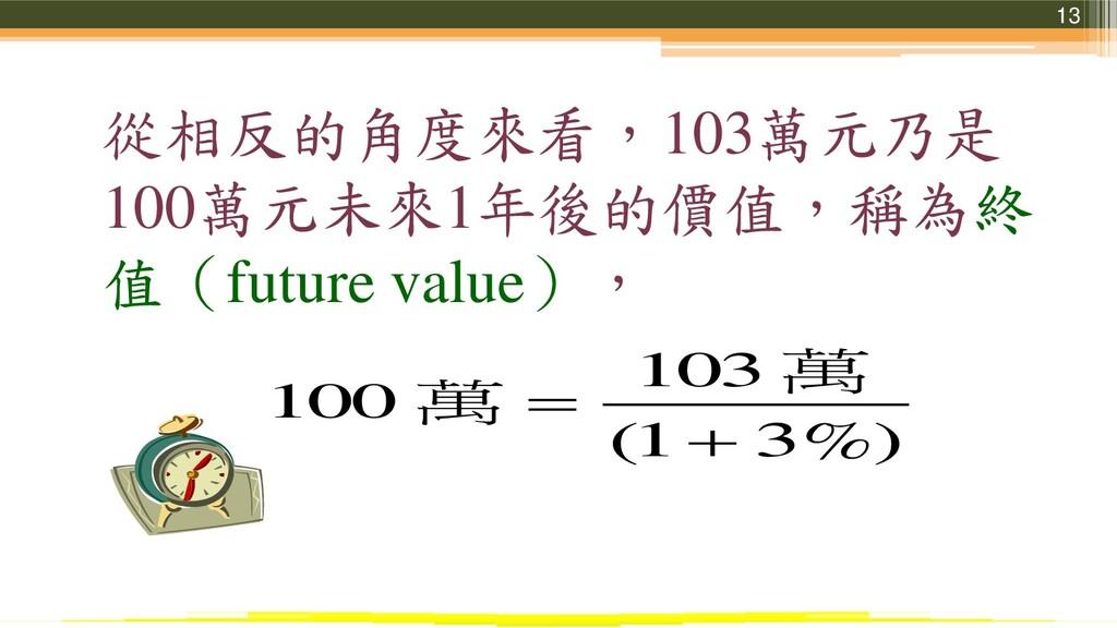13 從相反的角度來看,103萬元乃是 100萬元未來1年後的價值,稱為終 值(future ...