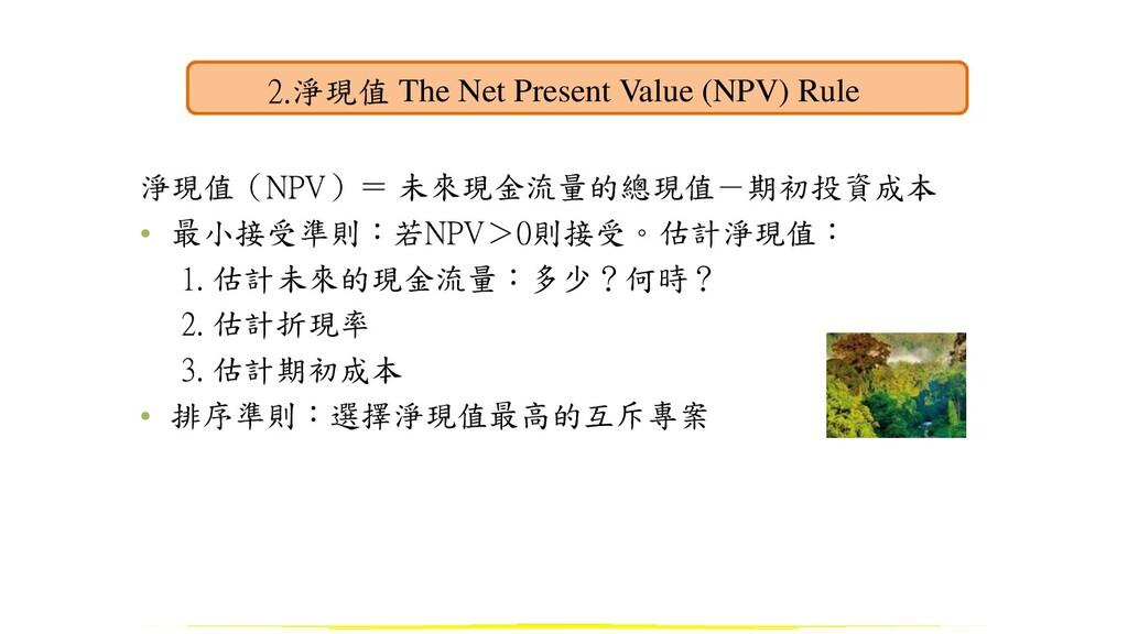 淨現值(NPV)= 未來現金流量的總現值-期初投資成本 • 最小接受準則:若NPV>0則接受。...