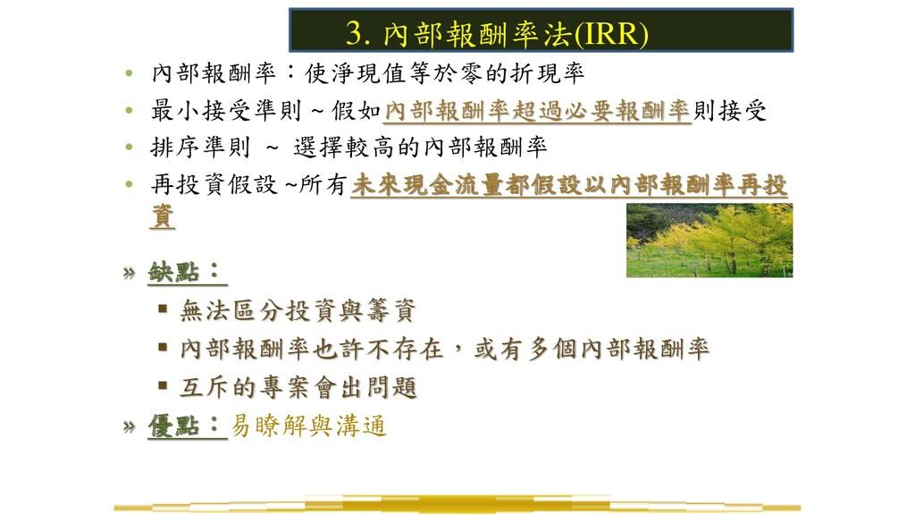 3. 內部報酬率法(IRR) • 內部報酬率:使淨現值等於零的折現率 • 最小接受準則 ~ 假...