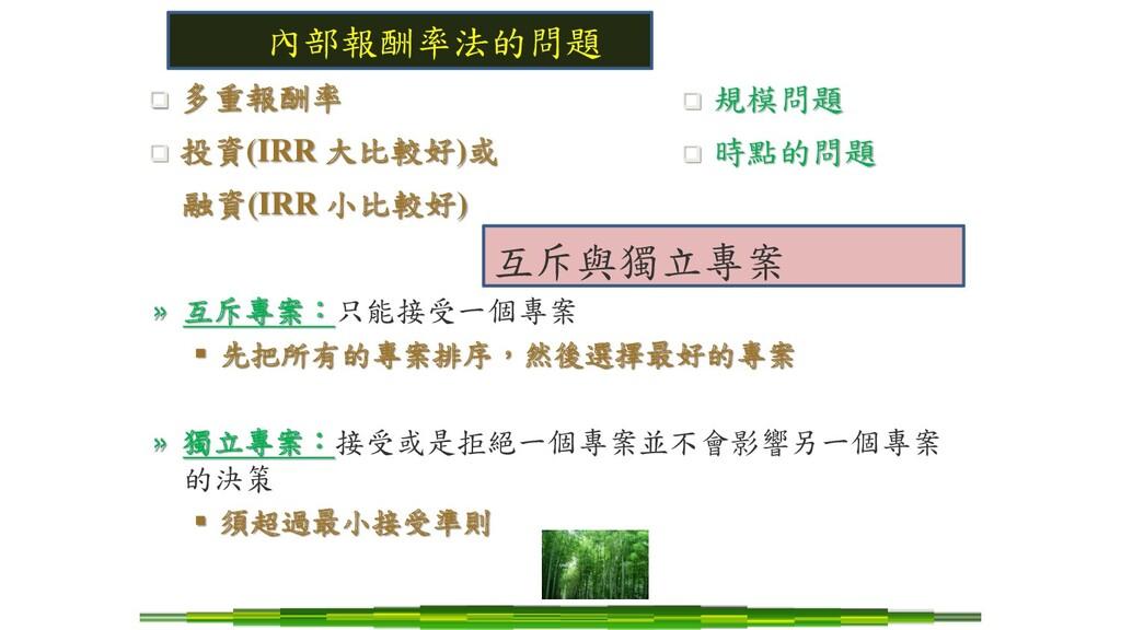 內部報酬率法的問題 ❑ 多重報酬率 ❑ 投資(IRR 大比較好)或 融資(IRR 小比較好) ...