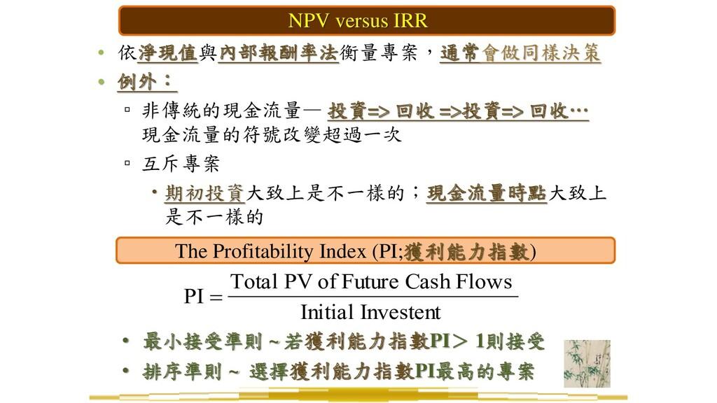 • 依淨現值與內部報酬率法衡量專案,通常會做同樣決策 • 例外: ▫ 非傳統的現金流量— 投資...