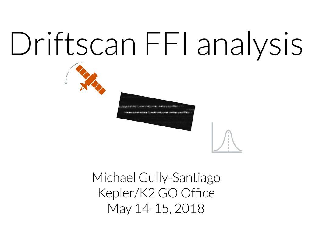 Driftscan FFI analysis Michael Gully-Santiago K...