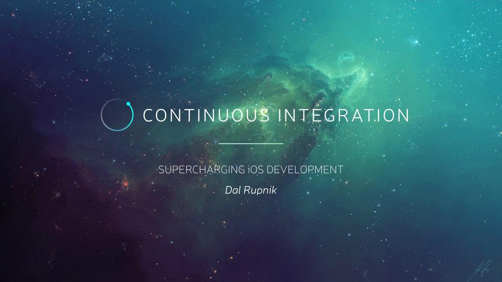 SUPERCHARGING iOS DEVELOPMENT Dal Rupnik CONTIN...