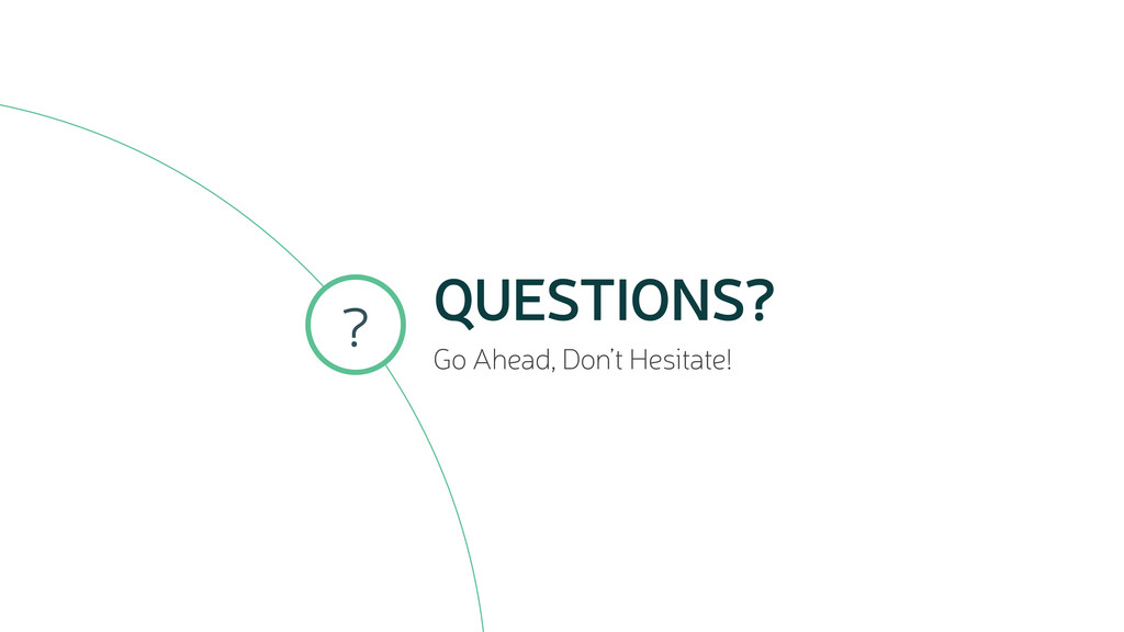 QUESTIONS? Go Ahead, Don't Hesitate! ?
