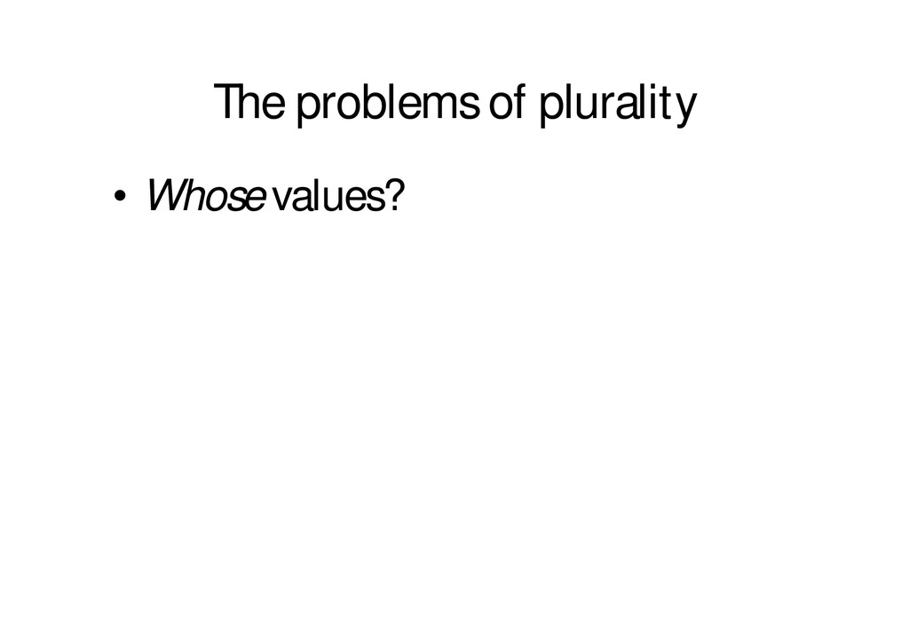 The problems of plurality • Whose values?
