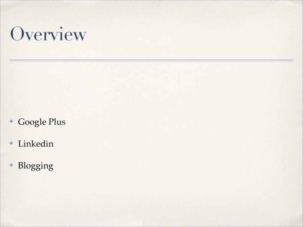 Overview ✤ Google Plus ✤ Linkedin ✤ Blogging