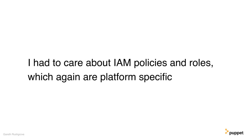 I had to care about IAM policies and roles, whi...