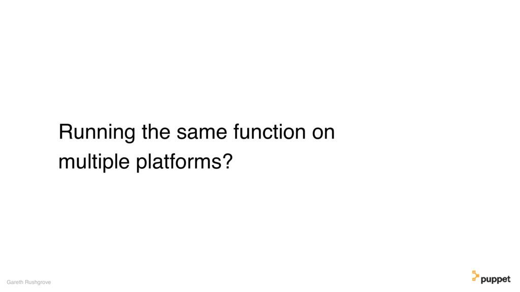 Running the same function on multiple platforms...
