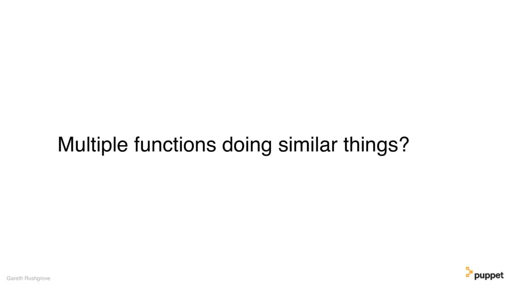 Multiple functions doing similar things? Gareth...