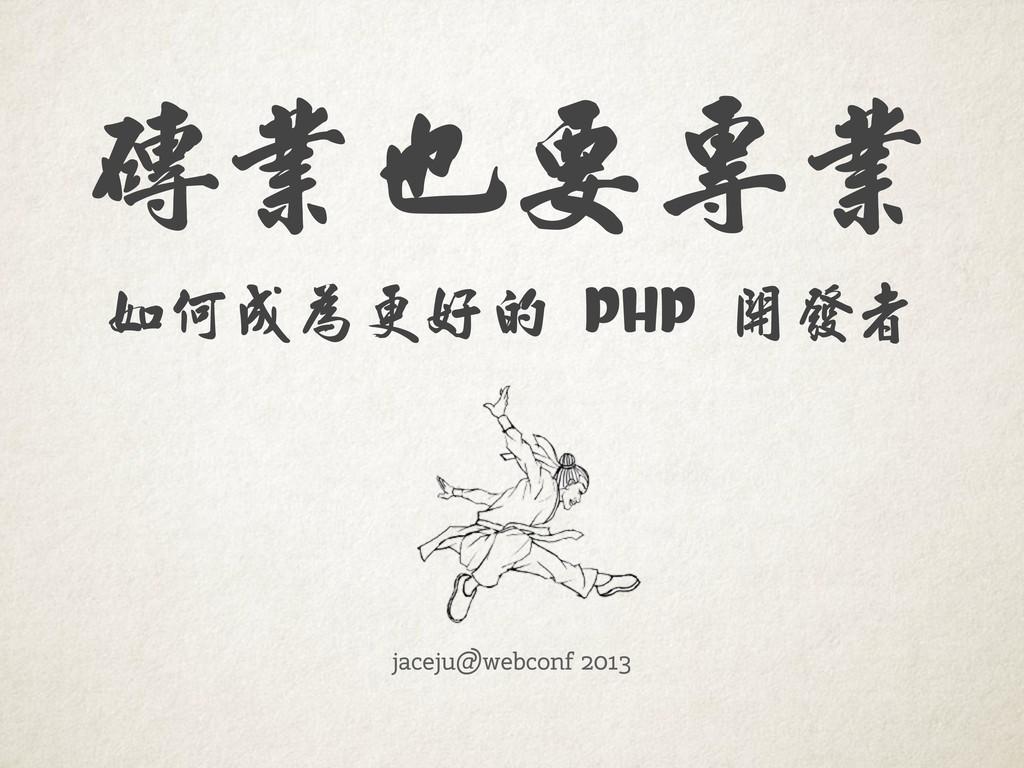 jaceju@webconf 2013 如何成為更好的   PHP   開發者 磚業也要專業
